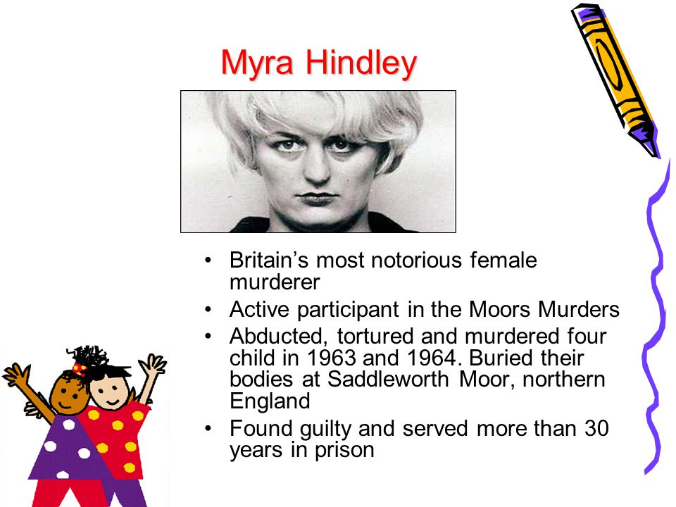 Myra Hindley Britain's most notorious female murderer Active participant in the Moors Murders Abducted, tortured and murdered four child in 1963 and 1