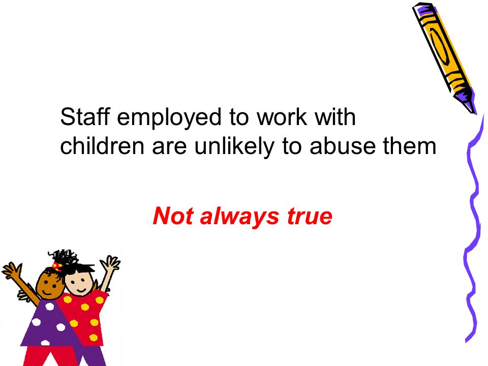 Staff employed to work with children are unlikely to abuse them Not always true