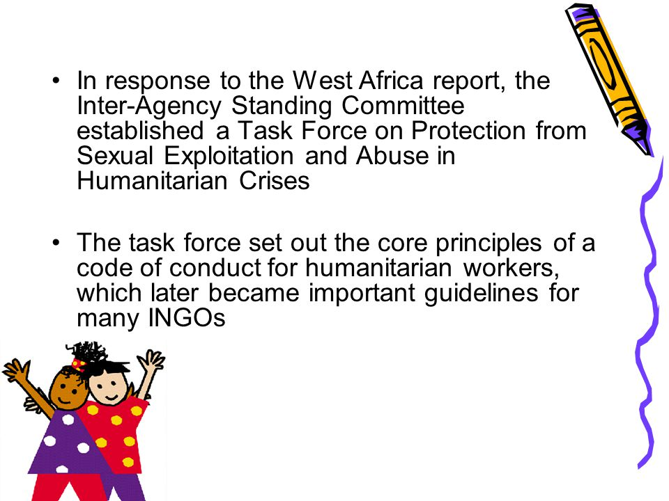 In response to the West Africa report, the Inter-Agency Standing Committee established a Task Force on Protection from Sexual Exploitation and Abuse i