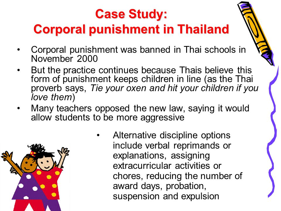 Case Study: Corporal punishment in Thailand Corporal punishment was banned in Thai schools in November 2000 But the practice continues because Thais b