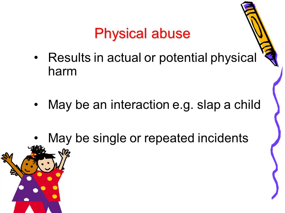 Physical abuse Results in actual or potential physical harm May be an interaction e.g. slap a child May be single or repeated incidents