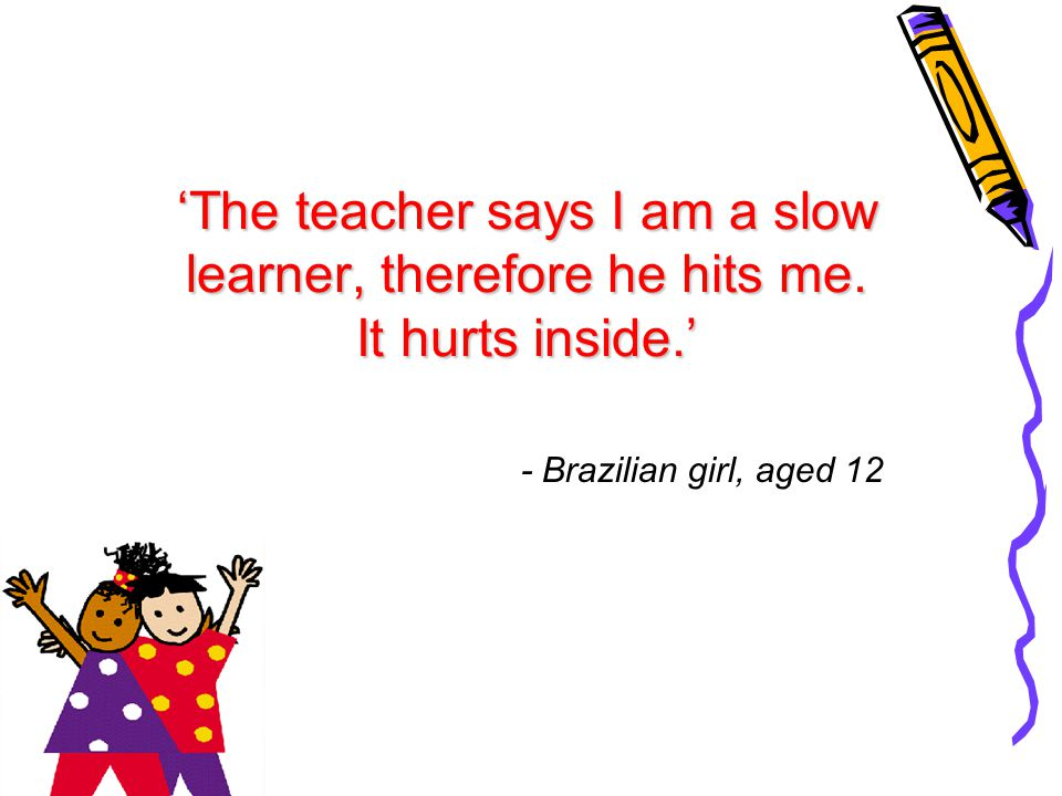 'The teacher says I am a slow learner, therefore he hits me. It hurts inside.' - Brazilian girl, aged 12