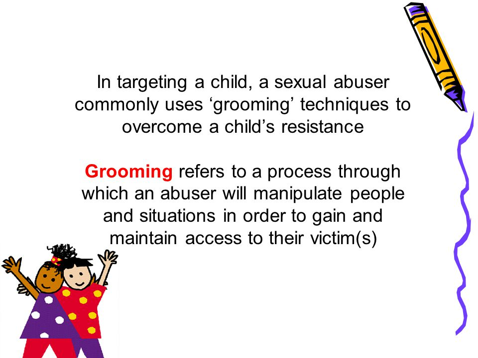 In targeting a child, a sexual abuser commonly uses 'grooming' techniques to overcome a child's resistance Grooming refers to a process through which