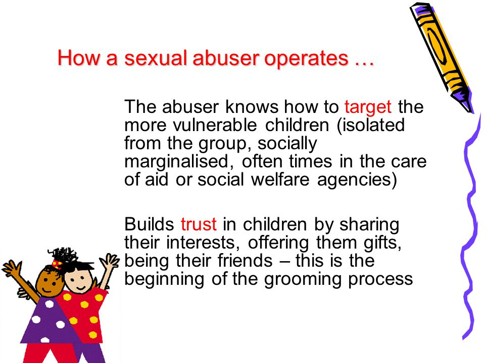 How a sexual abuser operates … The abuser knows how to target the more vulnerable children (isolated from the group, socially marginalised, often time