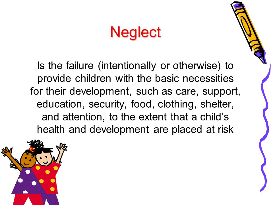 Neglect Neglect Is the failure (intentionally or otherwise) to provide children with the basic necessities for their development, such as care, suppor