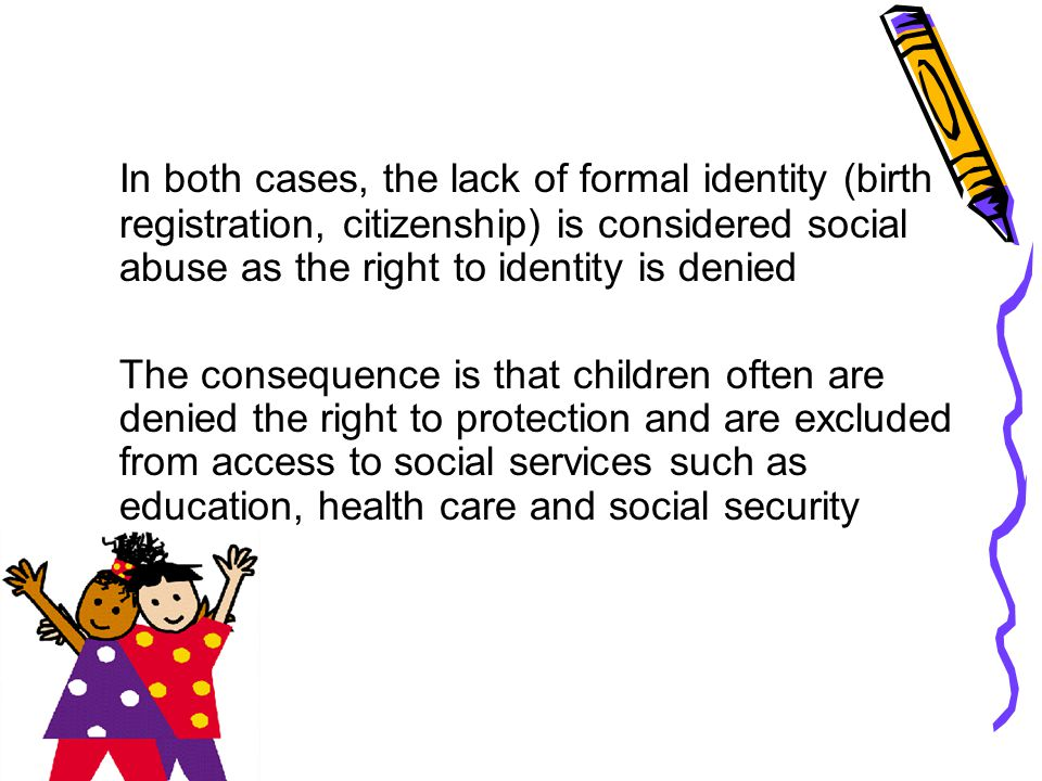 In both cases, the lack of formal identity (birth registration, citizenship) is considered social abuse as the right to identity is denied The consequ