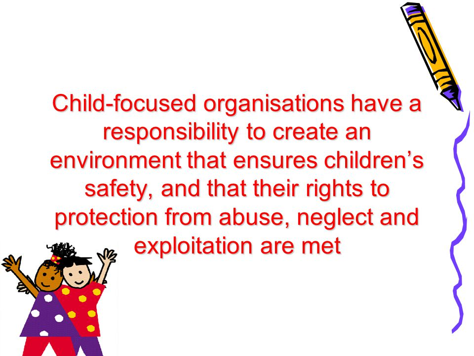 Child-focused organisations have a responsibility to create an environment that ensures children's safety, and that their rights to protection from ab