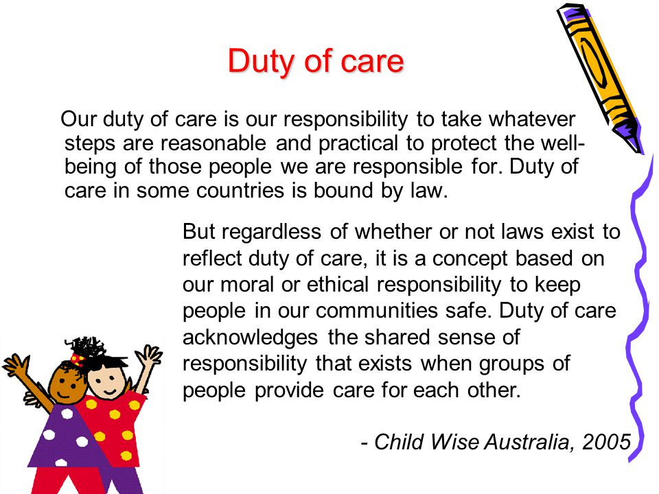 Duty of care Our duty of care is our responsibility to take whatever steps are reasonable and practical to protect the well- being of those people we