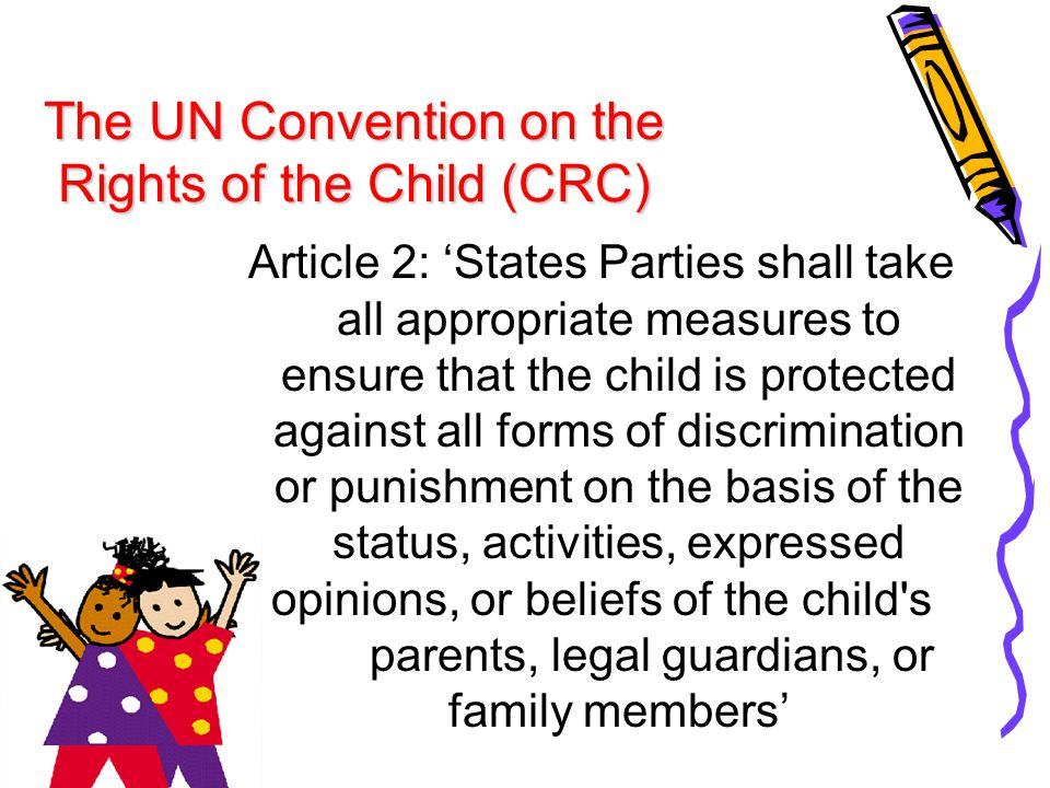 The UN Convention on the Rights of the Child (CRC) Article 2: 'States Parties shall take all appropriate measures to ensure that the child is protecte
