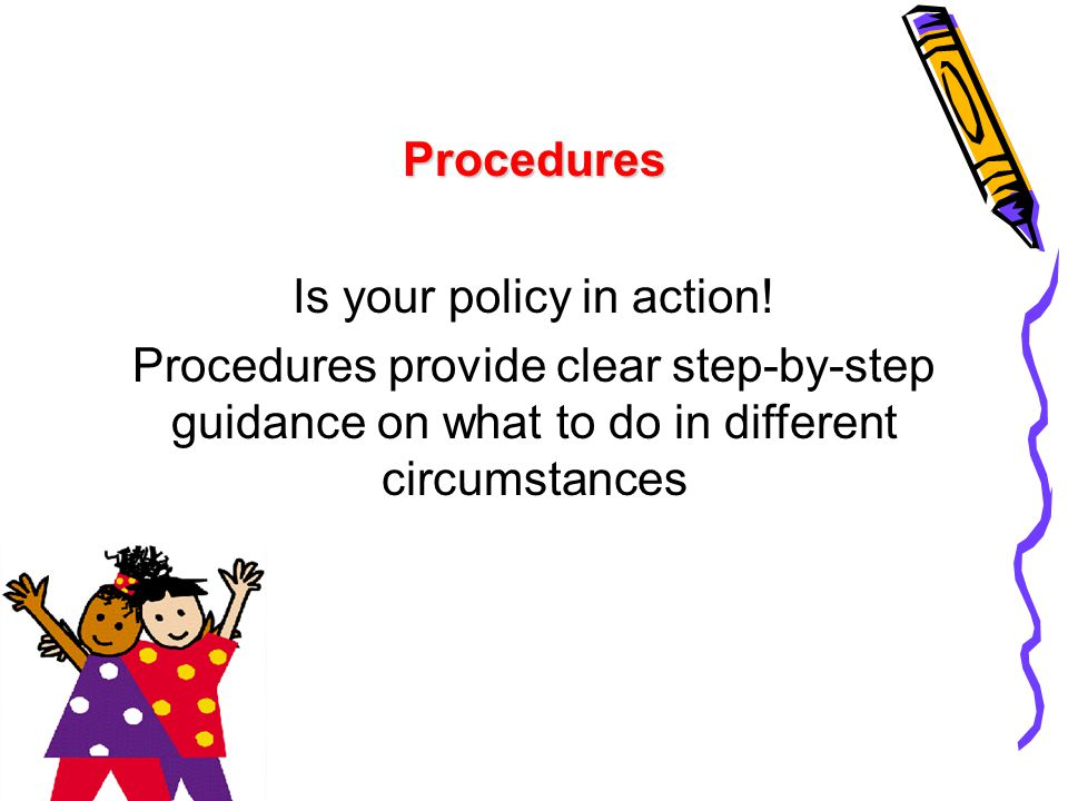 Procedures Is your policy in action! Procedures provide clear step-by-step guidance on what to do in different circumstances