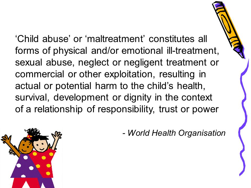 'Child abuse' or 'maltreatment' constitutes all forms of physical and/or emotional ill-treatment, sexual abuse, neglect or negligent treatment or comm