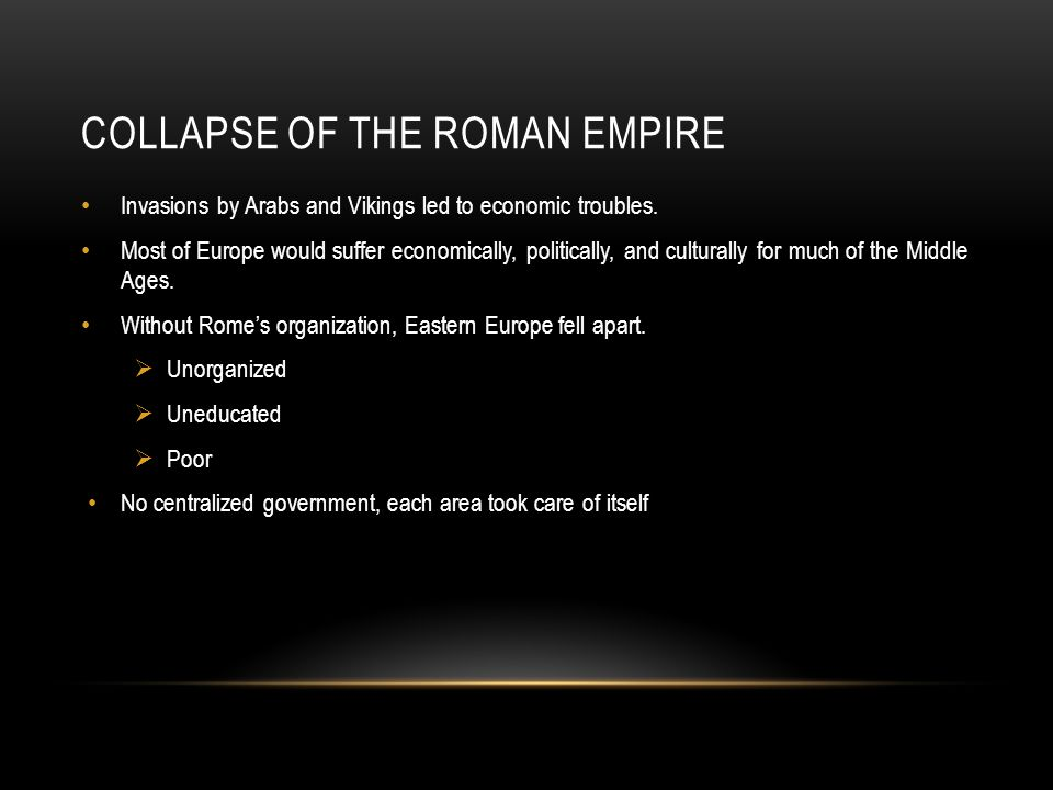 COLLAPSE OF THE ROMAN EMPIRE Invasions by Arabs and Vikings led to economic troubles. Most of Europe would suffer economically, politically, and cultu