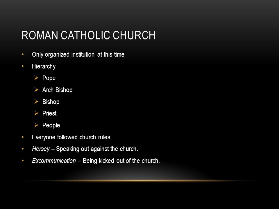 ROMAN CATHOLIC CHURCH Only organized institution at this time Hierarchy  Pope  Arch Bishop  Bishop  Priest  People Everyone followed church rules