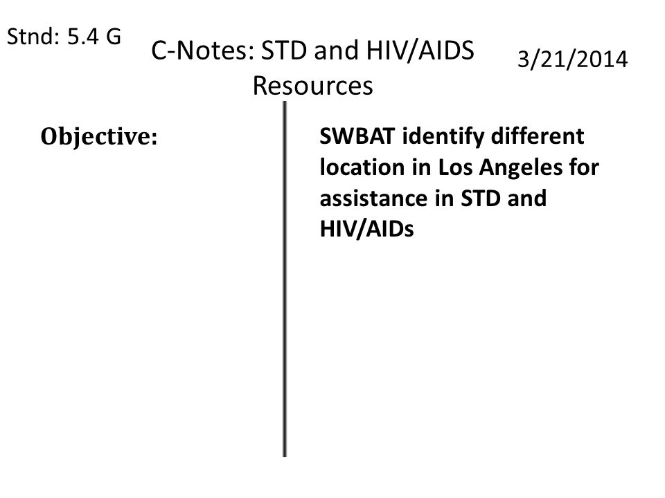 C-Notes: STD and HIV/AIDS Resources Stnd: 5.4 G 3/21/2014 Objective: SWBAT identify different location in Los Angeles for assistance in STD and HIV/AIDs