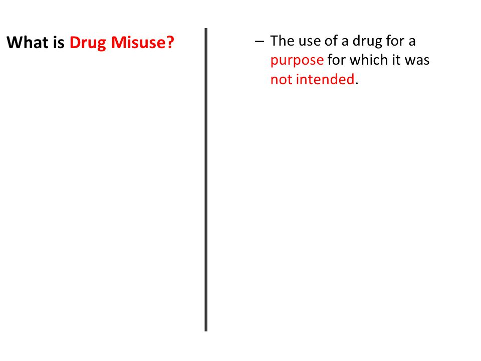 What is Drug Misuse – The use of a drug for a purpose for which it was not intended.
