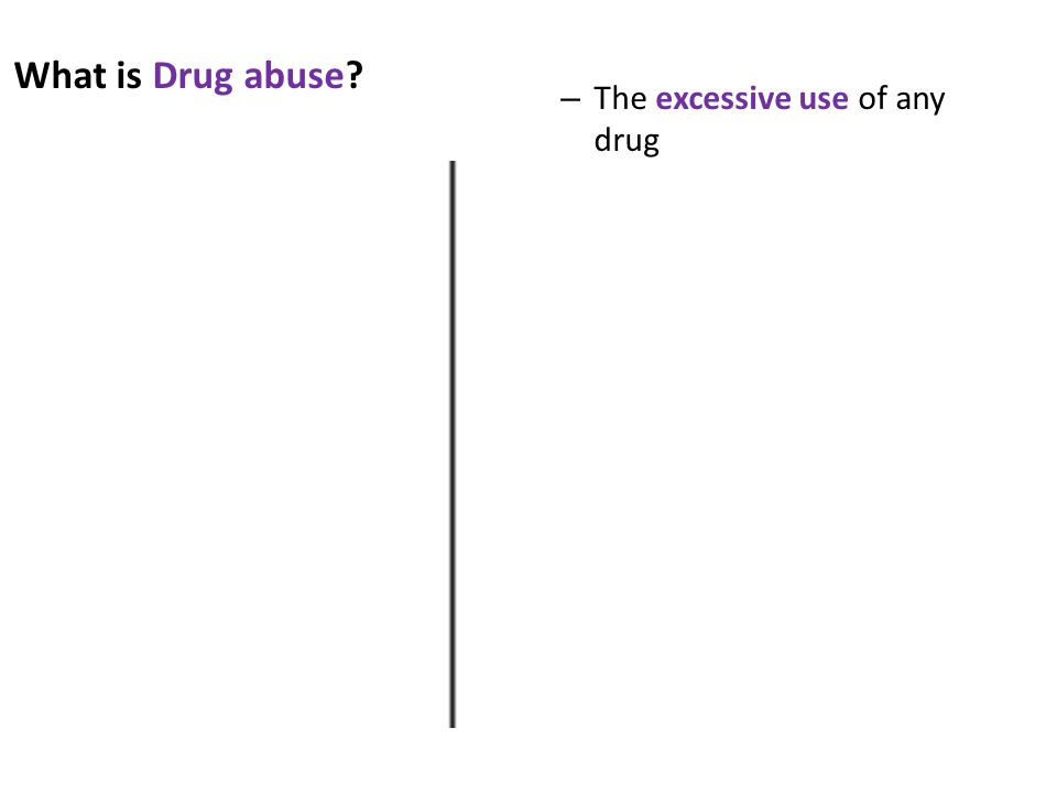 What is Drug abuse – The excessive use of any drug
