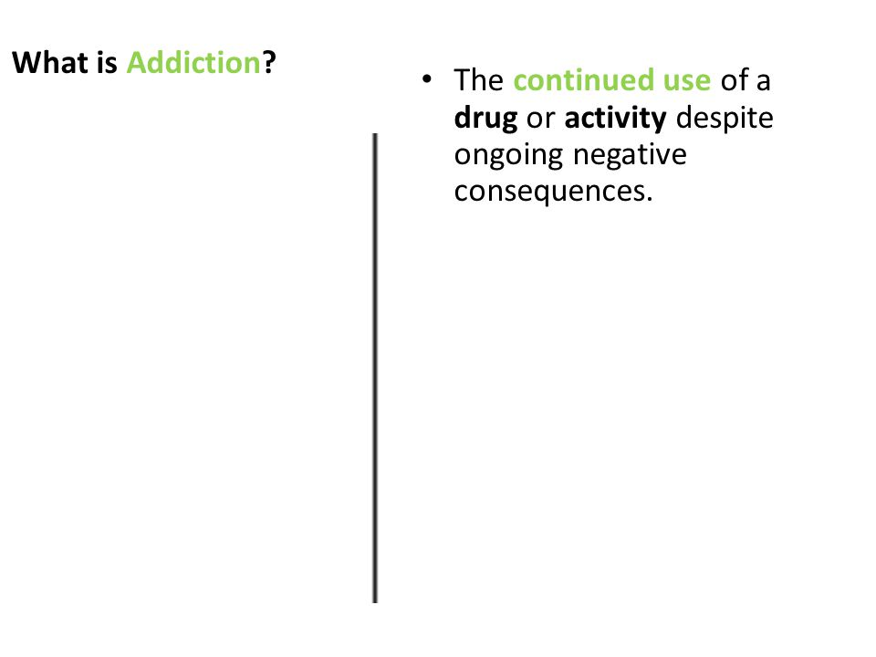 What is Addiction The continued use of a drug or activity despite ongoing negative consequences.