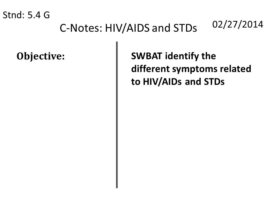 C-Notes: HIV/AIDS and STDs Stnd: 5.4 G 02/27/2014 Objective: SWBAT identify the different symptoms related to HIV/AIDs and STDs