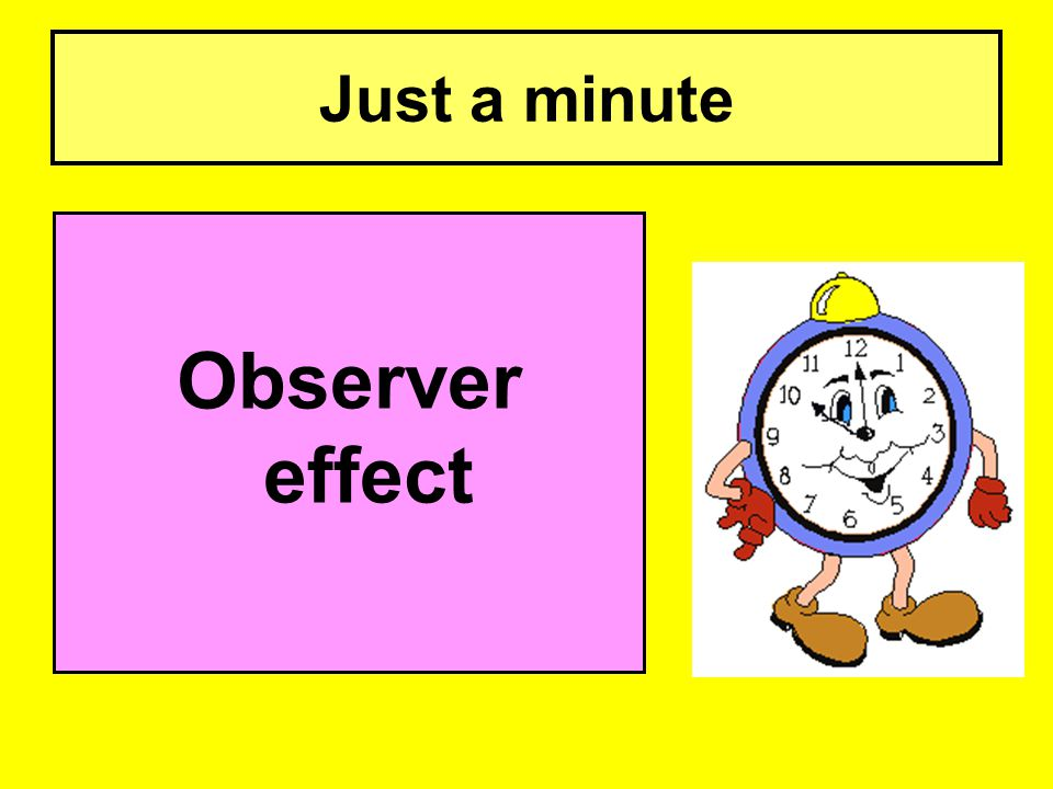 Just a minute Observer effect