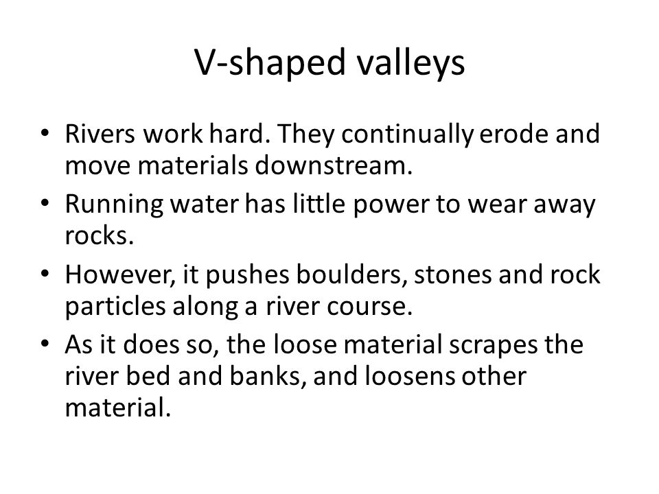 Rivers work hard. They continually erode and move materials downstream. Running water has little power to wear away rocks. However, it pushes boulders