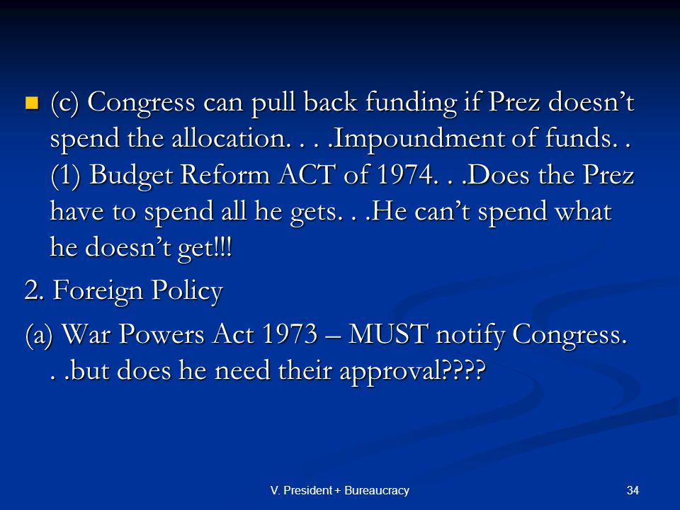 34V. President + Bureaucracy (c) Congress can pull back funding if Prez doesn't spend the allocation....Impoundment of funds.. (1) Budget Reform ACT o