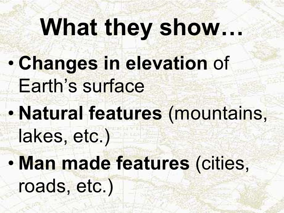What they show… Changes in elevation of Earth's surface Natural features (mountains, lakes, etc.) Man made features (cities, roads, etc.)