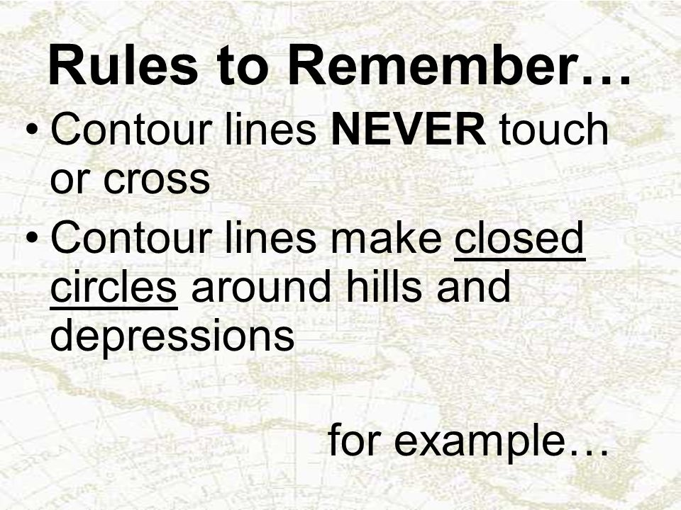 Rules to Remember… Contour lines NEVER touch or cross Contour lines make closed circles around hills and depressions for example…