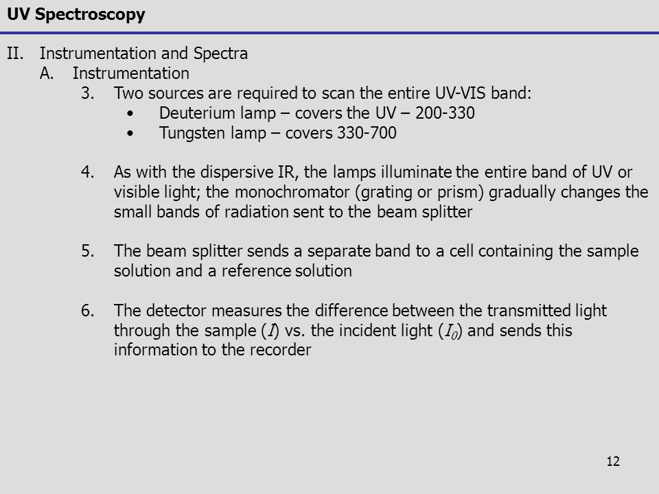 12 UV Spectroscopy II.Instrumentation and Spectra A.Instrumentation 3.Two sources are required to scan the entire UV-VIS band: Deuterium lamp – covers