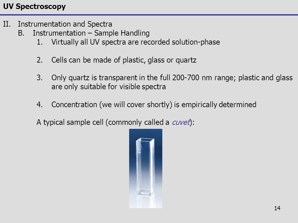 14 UV Spectroscopy II.Instrumentation and Spectra B.Instrumentation – Sample Handling 1.Virtually all UV spectra are recorded solution-phase 2.Cells c
