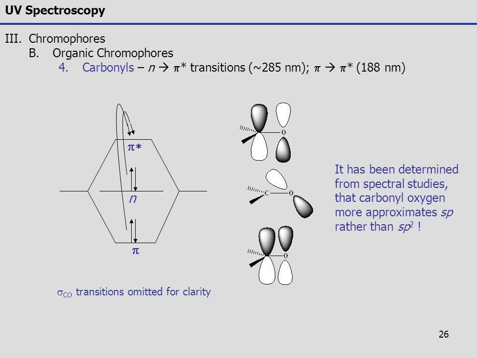 26 UV Spectroscopy III.Chromophores B.Organic Chromophores 4.Carbonyls – n   * transitions (~285 nm);    * (188 nm)   n  CO transitions omitt
