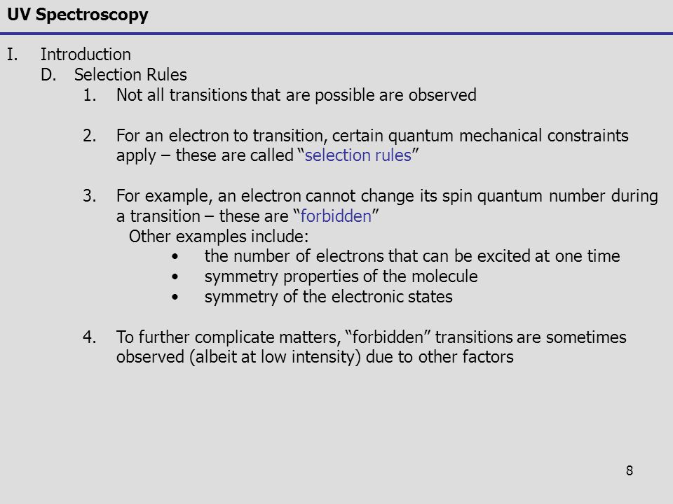 8 UV Spectroscopy I.Introduction D.Selection Rules 1.Not all transitions that are possible are observed 2.For an electron to transition, certain quant