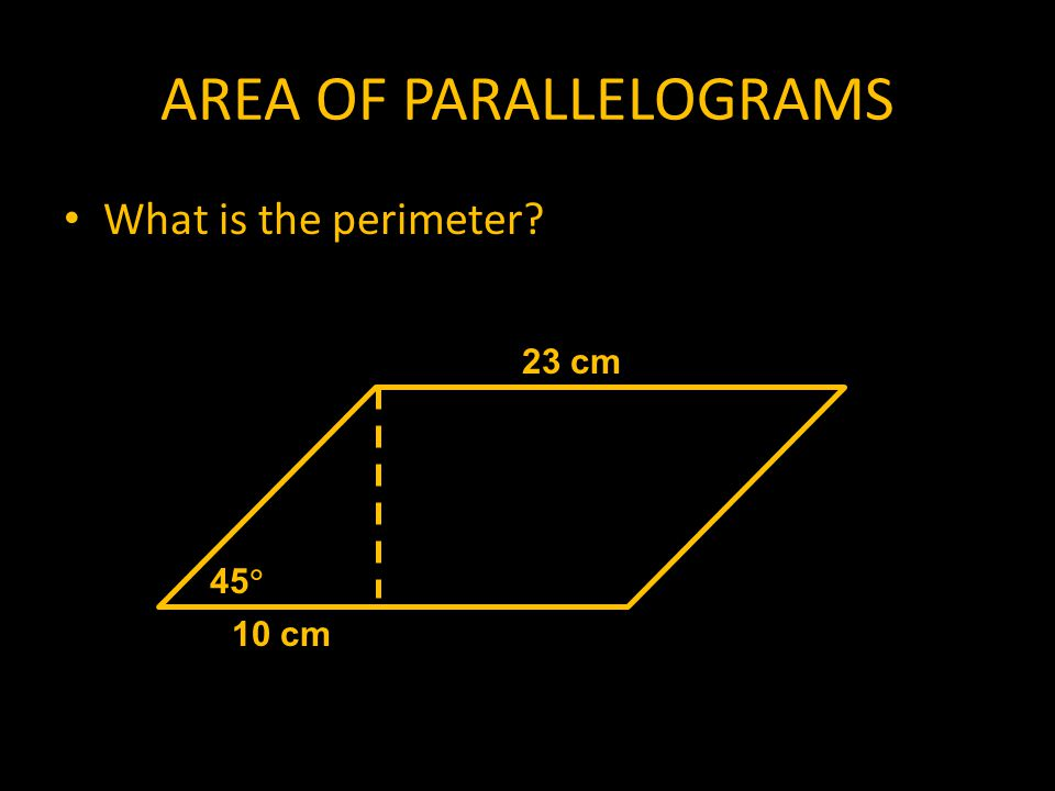 AREA OF PARALLELOGRAMS What is the perimeter 45  10 cm 23 cm
