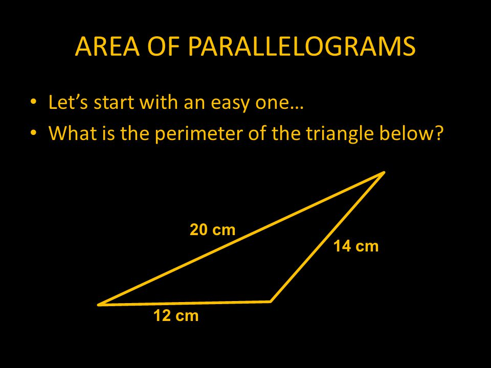 AREA OF PARALLELOGRAMS Let's start with an easy one… What is the perimeter of the triangle below.