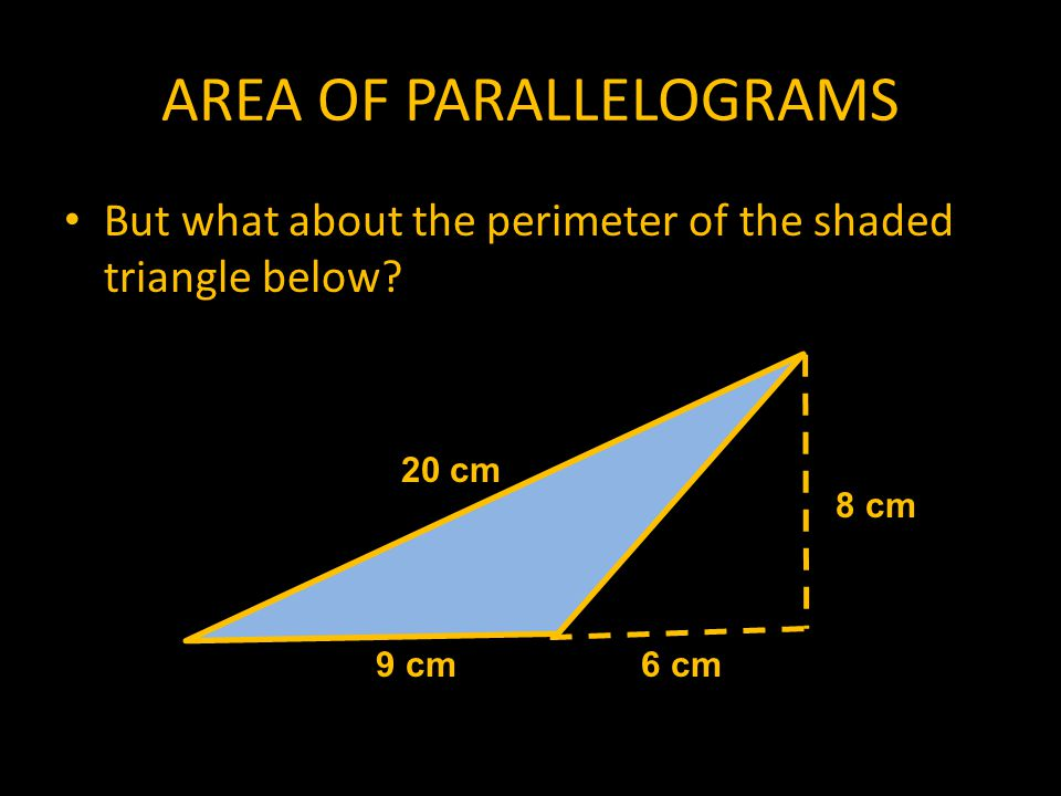 AREA OF PARALLELOGRAMS What about this one? What is the area of the shaded region. 25 cm 28 cm7 cm