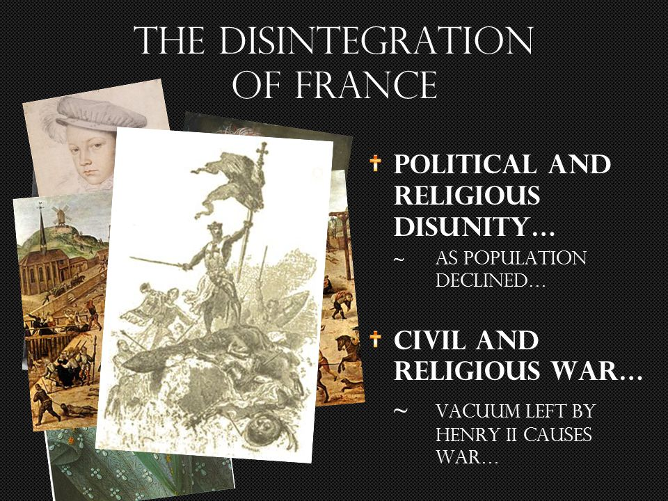 The disintegration of France Political and religious disunity… ~ as population declined… Civil and Religious War… ~ vacuum left by Henry II causes war…