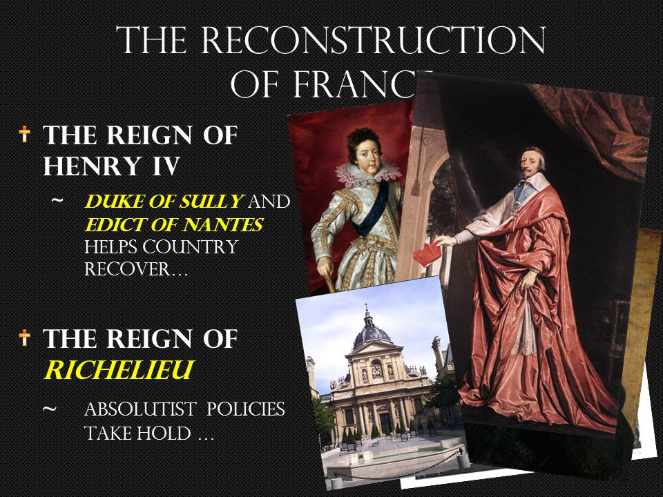 The Reign of Henry IV ~ duke of sully and edict of Nantes helps country recover… The Reign of Richelieu ~ absolutist policies take hold … The reconstruction of France