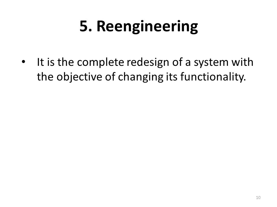 5. Reengineering It is the complete redesign of a system with the objective of changing its functionality. 10