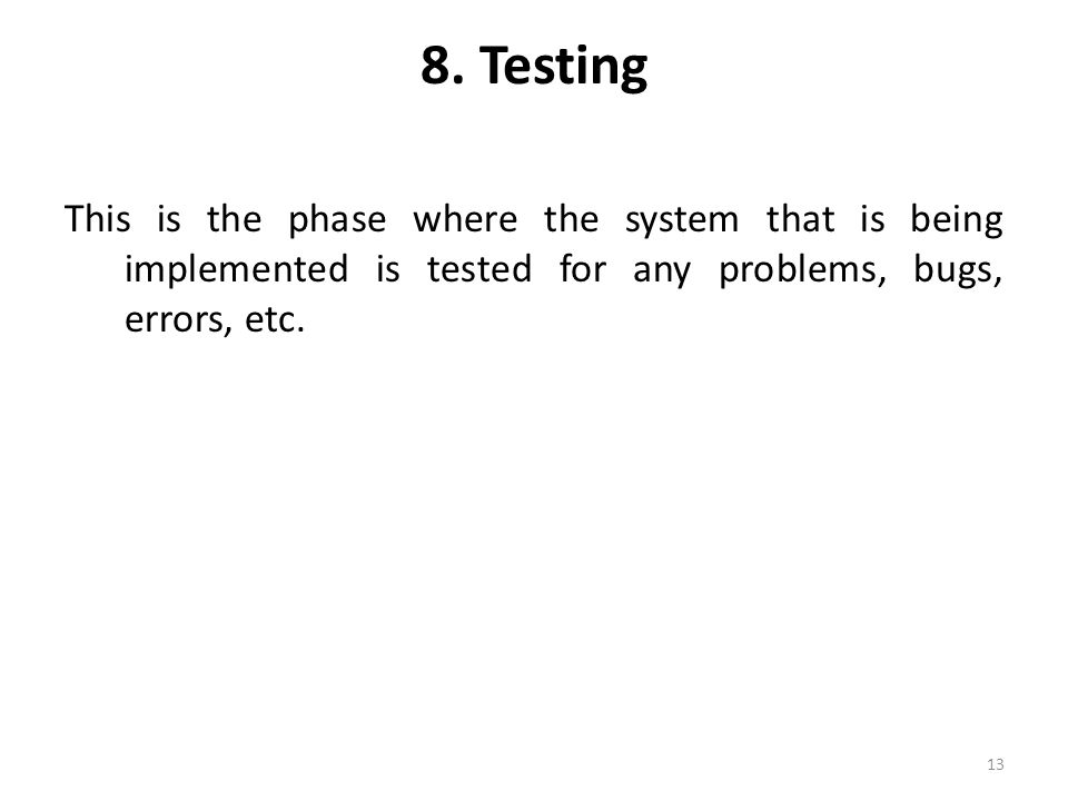 8. Testing This is the phase where the system that is being implemented is tested for any problems, bugs, errors, etc. 13