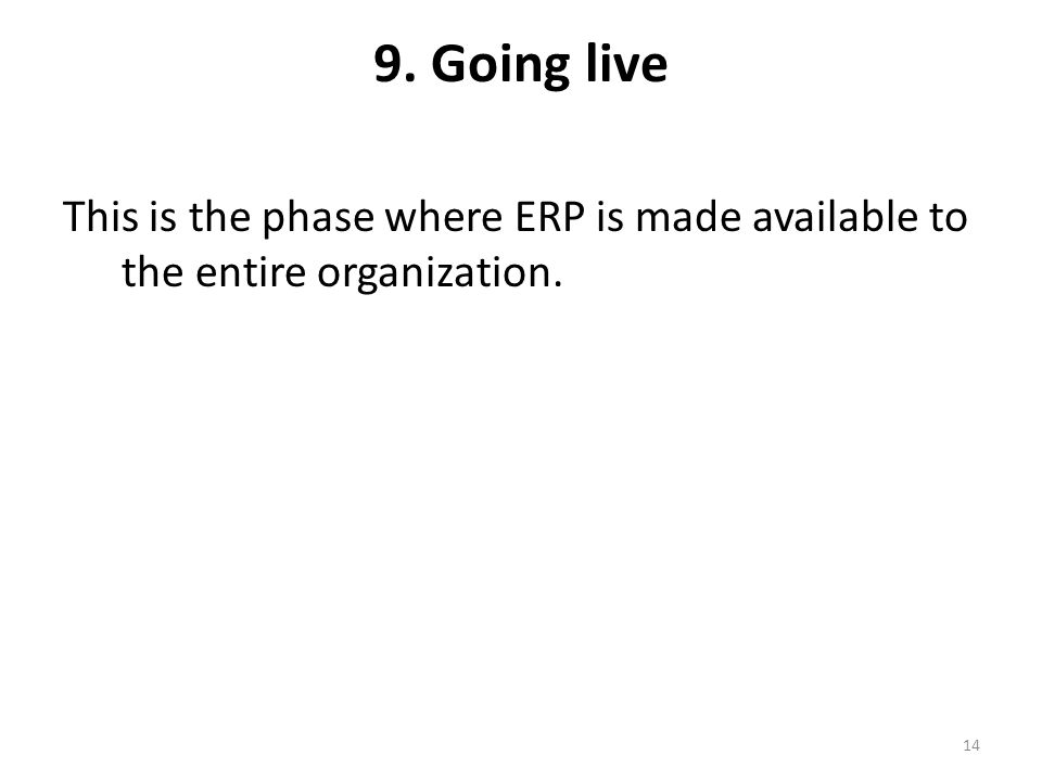 9. Going live This is the phase where ERP is made available to the entire organization. 14