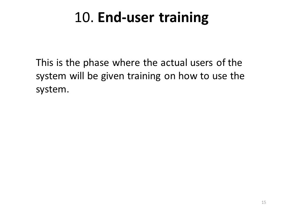 10. End-user training This is the phase where the actual users of the system will be given training on how to use the system. 15