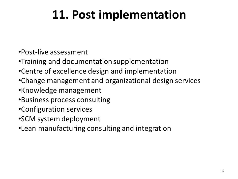 11. Post implementation Post-live assessment Training and documentation supplementation Centre of excellence design and implementation Change manageme