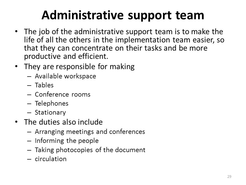 Administrative support team The job of the administrative support team is to make the life of all the others in the implementation team easier, so tha