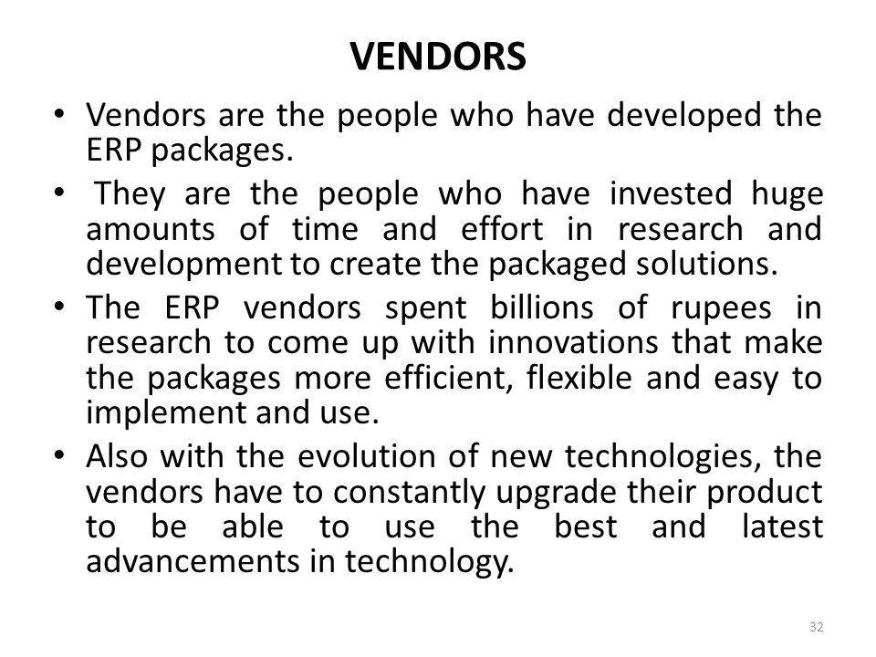 VENDORS Vendors are the people who have developed the ERP packages. They are the people who have invested huge amounts of time and effort in research