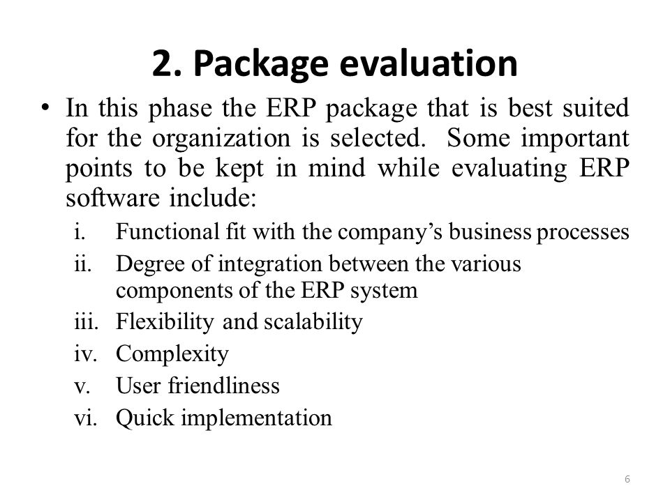 2. Package evaluation In this phase the ERP package that is best suited for the organization is selected. Some important points to be kept in mind whi