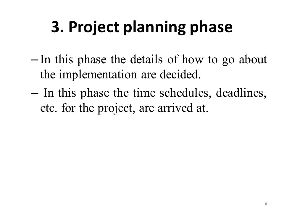 3. Project planning phase – In this phase the details of how to go about the implementation are decided. – In this phase the time schedules, deadlines