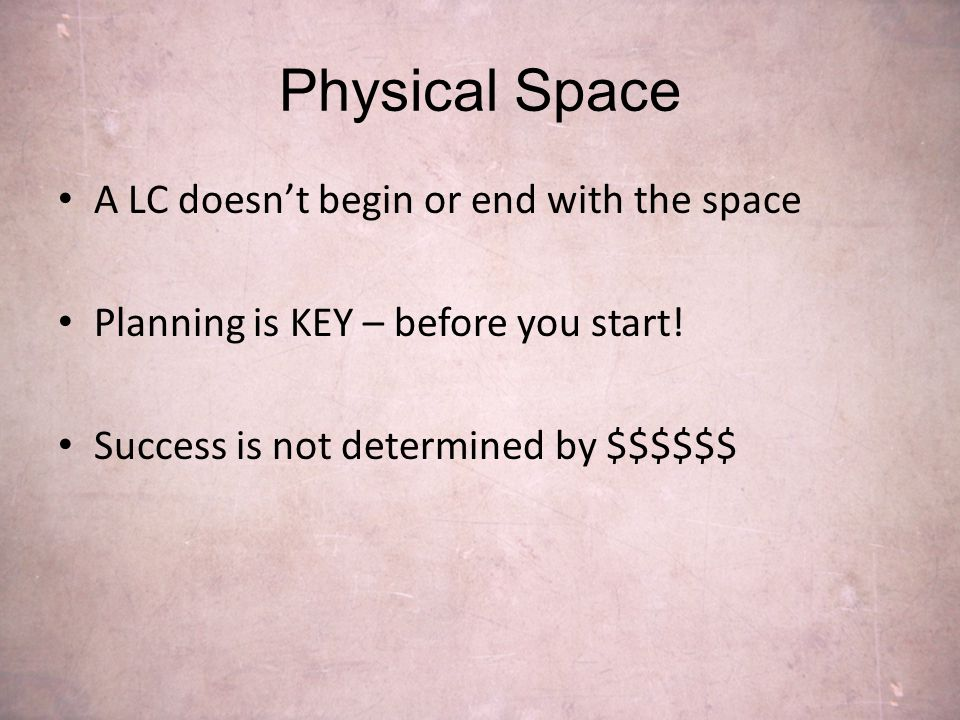 Physical Space A LC doesn't begin or end with the space Planning is KEY – before you start.