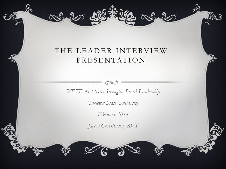 THE LEADER INTERVIEW PRESENTATION VETE 312-014: Strengths Based Leadership Tarleton State University February 2014 Jaclyn Christensen, RVT
