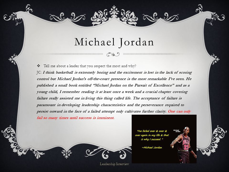 Michael Jordan  Tell me about a leader that you respect the most and why.
