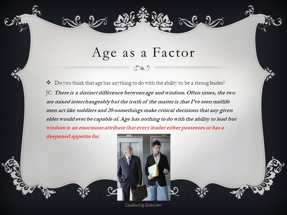 Age as a Factor  Do you think that age has anything to do with the ability to be a strong leader.