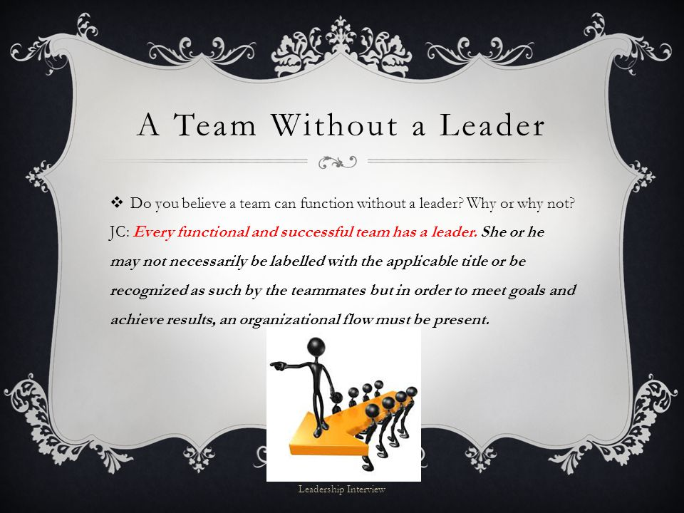 A Team Without a Leader  Do you believe a team can function without a leader.